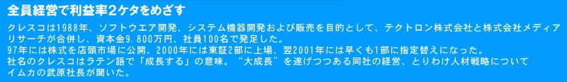 """クレスコは1988年、ソフトウエア開発、システム機器開発および販売を目的として、テクトロン株式会社と株式会社メディアリサーチが合併し、資本金9,800万円、社員100名で発足した。97年には株式を店頭市場に公開、2000年には東証2部に上場、翌2001年には早くも1部に指定替えになった。  社名のクレスコはラテン語で「成長する」の意味。""""大成長""""を遂げつつある同社の経営、とりわけ人材戦略についてイムカの武原社長が聞いた。"""