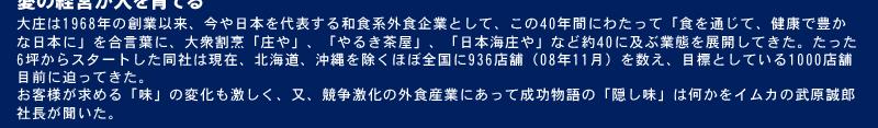 大庄は1968年の創業以来、今や日本を代表する和食系外食企業として、この40年間にわたって「食を通じて、健康で豊かな日本に」を合言葉に、大衆割烹「庄や」、「やるき茶屋」、「日本海庄や」など約40に及ぶ業態を展開してきた。たった6坪からスタートした同社は現在、北海道、沖縄を除くほぼ全国に936店舗(08年11月)を数え、目標としている1000店舗目前に迫ってきた。お客様が求める「味」の変化も激しく、又、競争激化の外食産業にあって成功物語の「隠し味」は何かをイムカの武原誠郎社長が聞いた。