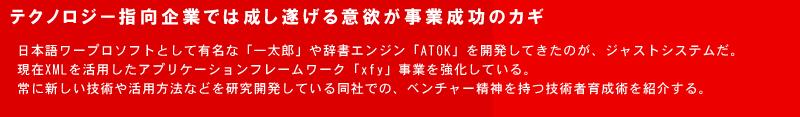 テクノロジー指向企業では成し遂げる意欲が事業成功のカギ 日本語ワープロソフトとして有名な「一太郎」や辞書エンジン「ATOK」を開発してきたのが、ジャストシステムだ。現在XMLを活用したアプリケーションフレームワーク「xfy」事業を強化している。常に新しい技術や活用方法などを研究開発している同社での、ベンチャー精神を持つ技術者育成術を紹介する。