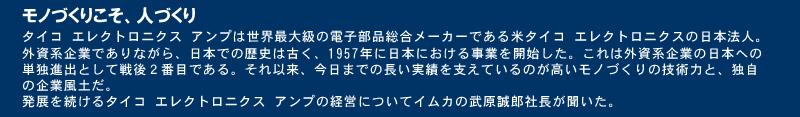 タイコ エレクトロニクス アンプは世界最大級の電子部品総合メーカーである米タイコ エレクトロニクスの日本法人。外資系企業でありながら、日本での歴史は古く、1957年に日本における事業を開始した。これは外資系企業の日本への単独進出として戦後2番目である。それ以来、今日までの長い実績を支えているのが高いモノづくりの技術力と、独自の企業風土だ。発展を続けるタイコ エレクトロニクス アンプの経営についてイムカの武原誠郎社長が聞いた。